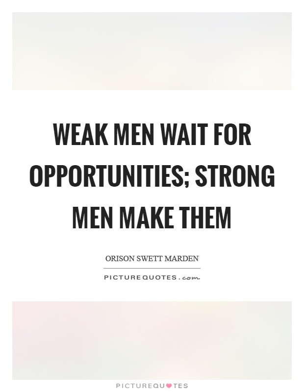 Weak men wait for opportunities; strong men make them Picture Quote #1
