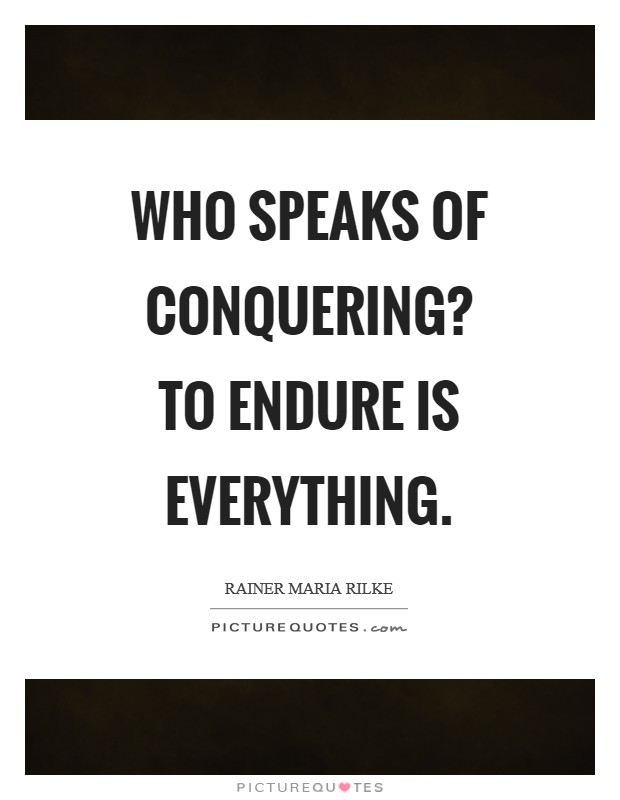 Who speaks of conquering? To endure is everything Picture Quote #1