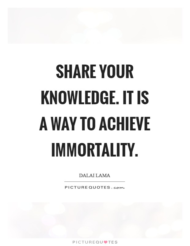 Share your knowledge. It is a way to achieve immortality Picture Quote #1