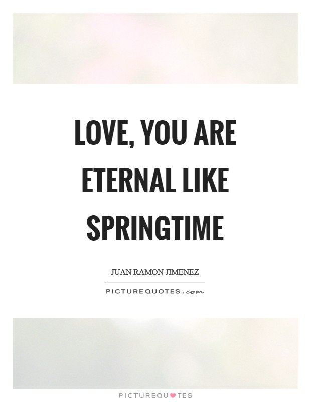 Love, you are eternal like springtime Picture Quote #1