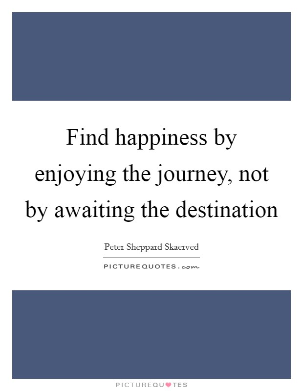 Find happiness by enjoying the journey, not by awaiting the destination Picture Quote #1