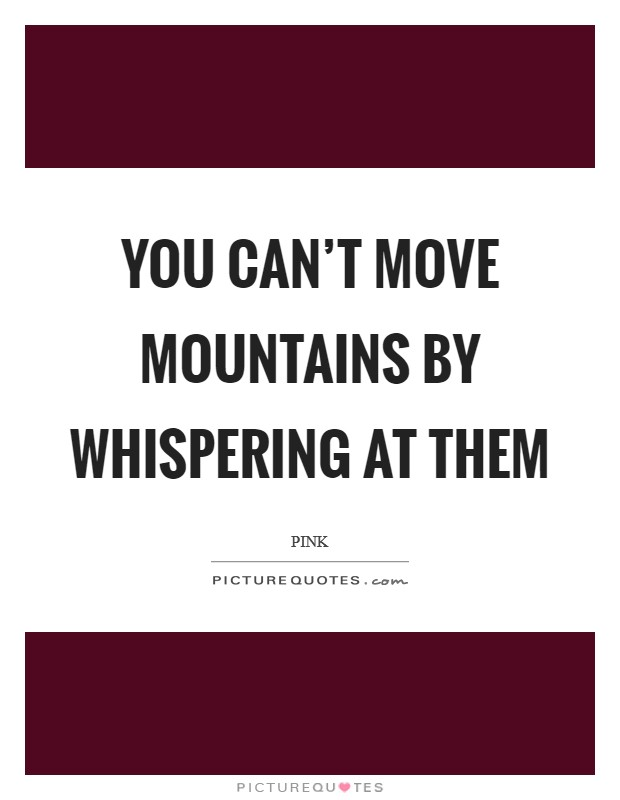 You can't move mountains by whispering at them Picture Quote #1