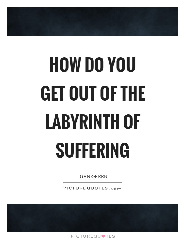 How do you get out of the labyrinth of suffering Picture Quote #1