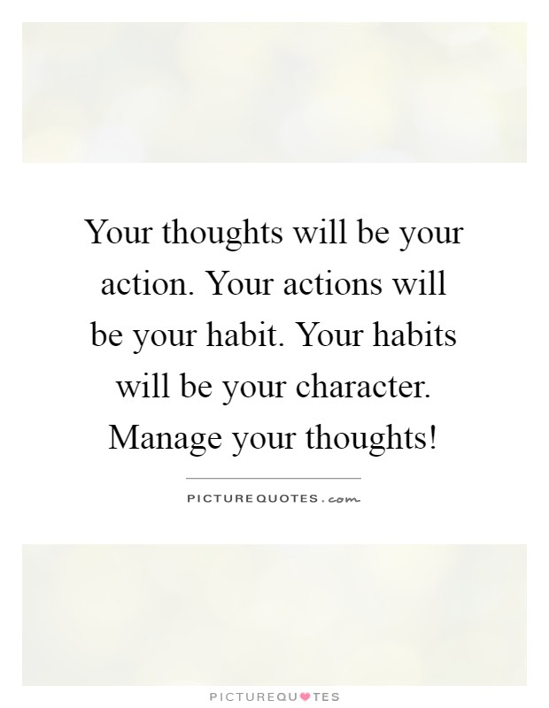 Your thoughts will be your action. Your actions will be your habit. Your habits will be your character. Manage your thoughts! Picture Quote #1