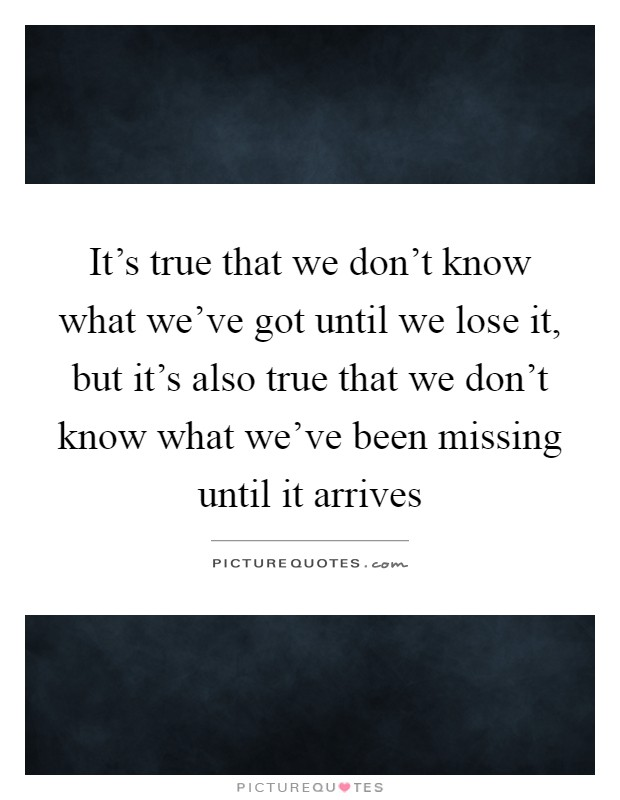 It's true that we don't know what we've got until we lose it, but it's also true that we don't know what we've been missing until it arrives Picture Quote #1