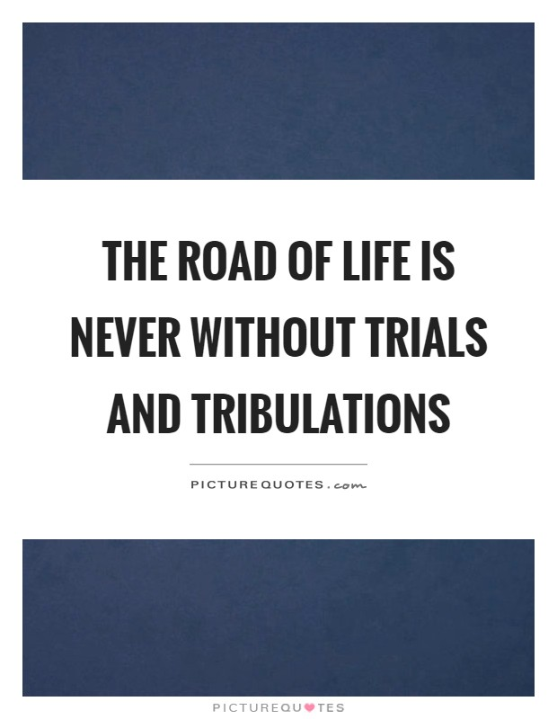 trials and tribulations of the road If the devil cannot get us to travel the broad road, then he will do his darndest to delay or detour us as we take the narrow road the two dangerous mindsets concern the trials and tribulations that a christian will encounter in their walk with christ.