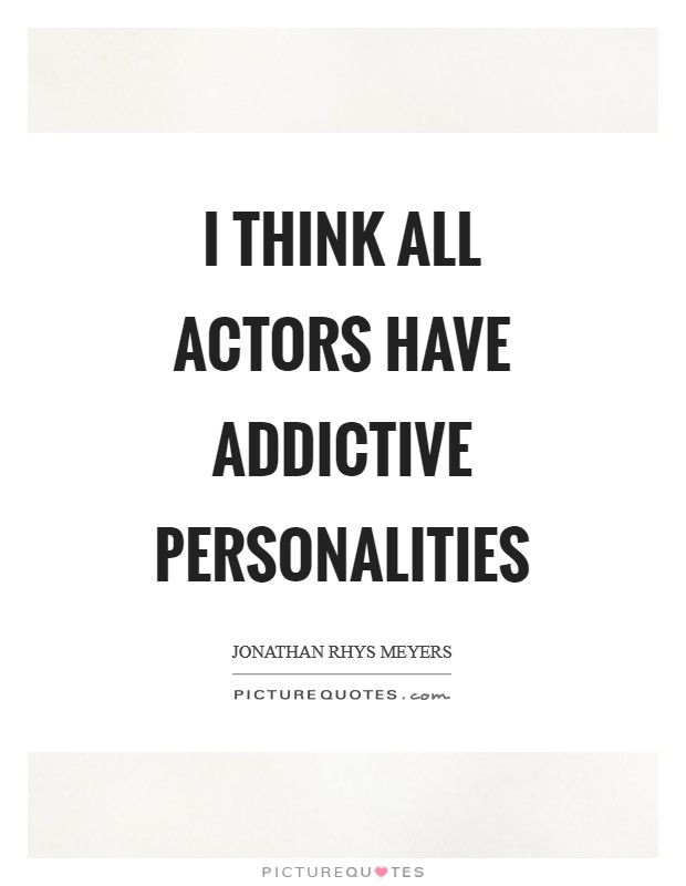 I think all actors have addictive personalities Picture Quote #1