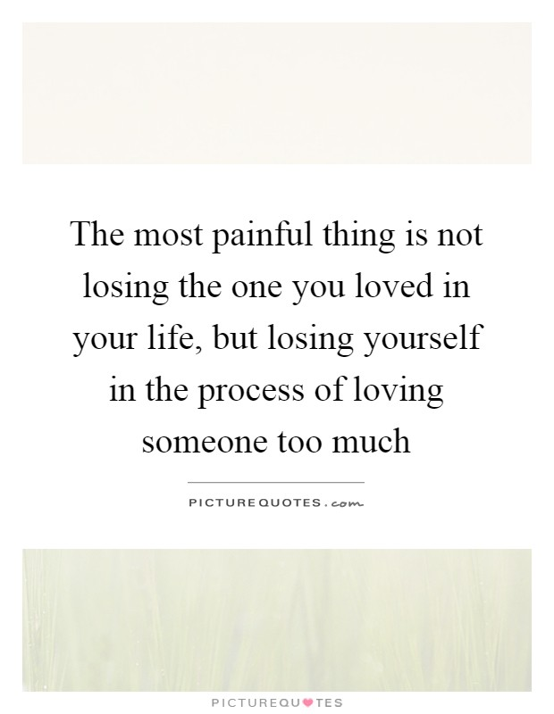 The most painful thing is not losing the one you loved in your life, but losing yourself in the process of loving someone too much Picture Quote #1