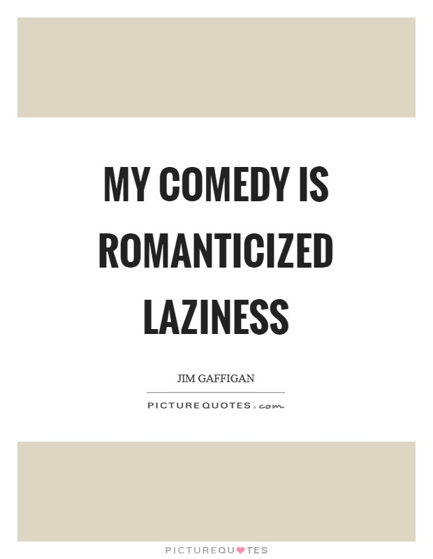 My comedy is romanticized laziness Picture Quote #1