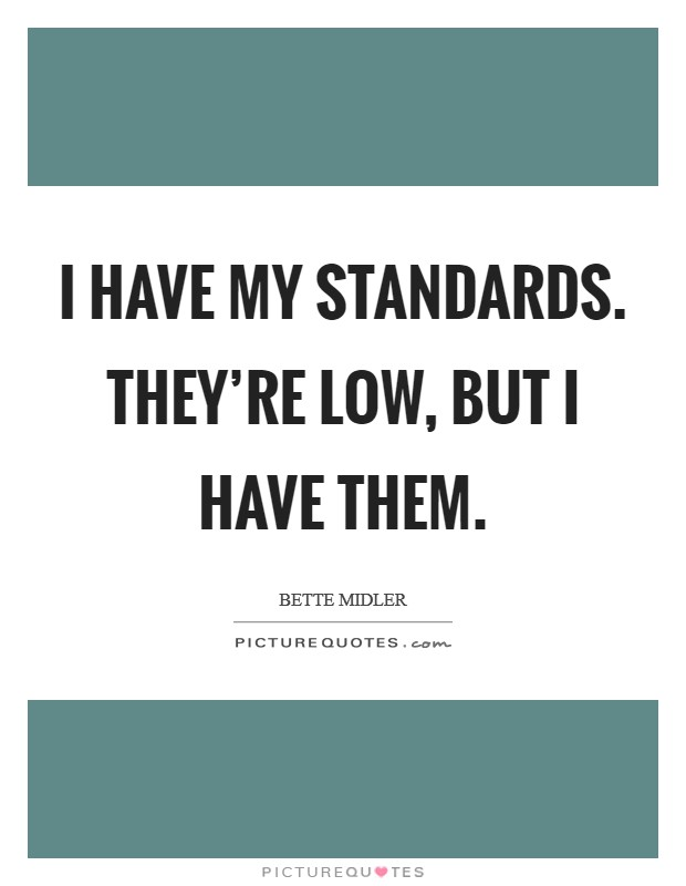 I have my standards. They're low, but I have them Picture Quote #1
