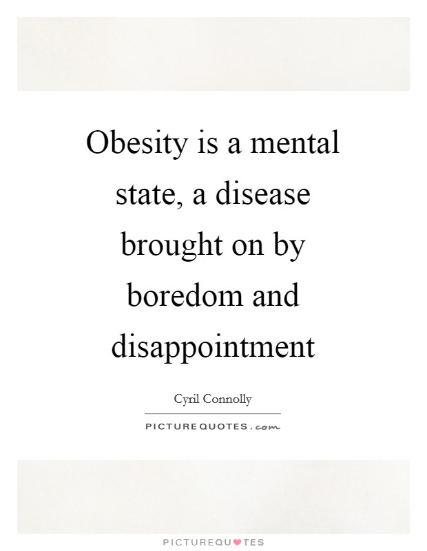 Obesity is a mental state, a disease brought on by boredom and disappointment Picture Quote #1