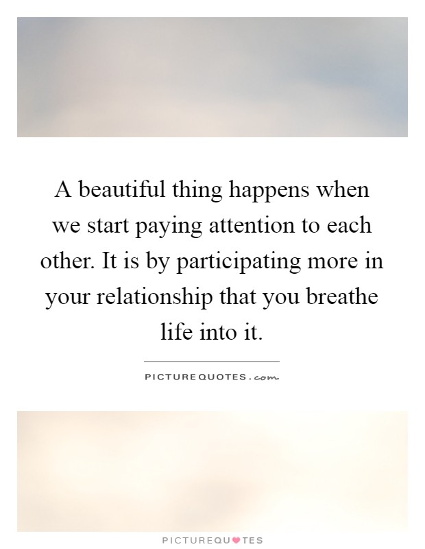 A beautiful thing happens when we start paying attention to each other. It is by participating more in your relationship that you breathe life into it Picture Quote #1