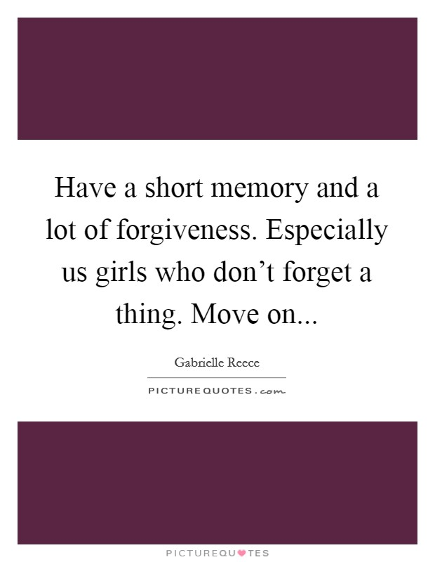 Have a short memory and a lot of forgiveness. Especially us girls who don't forget a thing. Move on Picture Quote #1