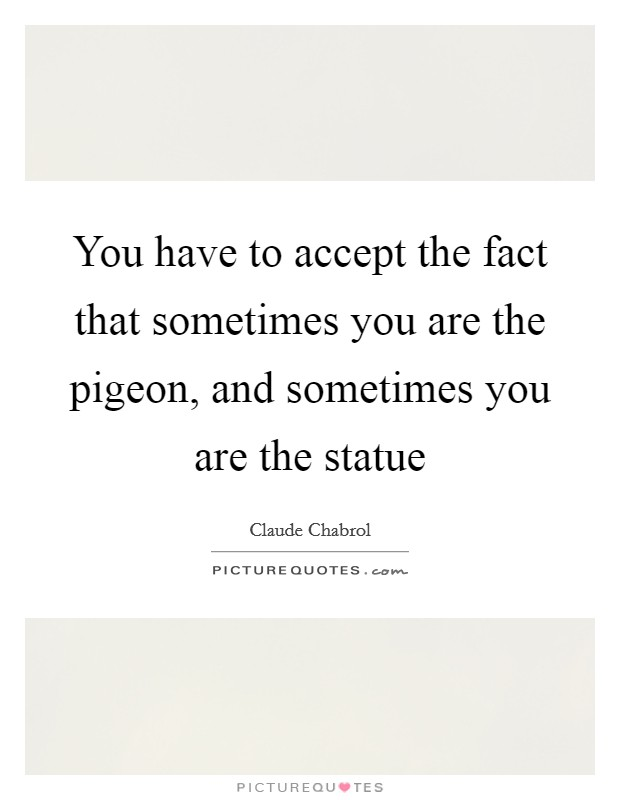 You have to accept the fact that sometimes you are the pigeon, and sometimes you are the statue Picture Quote #1
