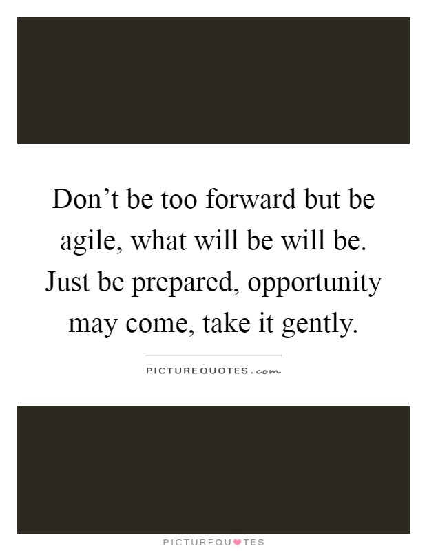 Don't be too forward but be agile, what will be will be. Just be prepared, opportunity may come, take it gently Picture Quote #1