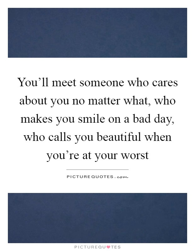 You'll meet someone who cares about you no matter what, who makes you smile on a bad day, who calls you beautiful when you're at your worst Picture Quote #1