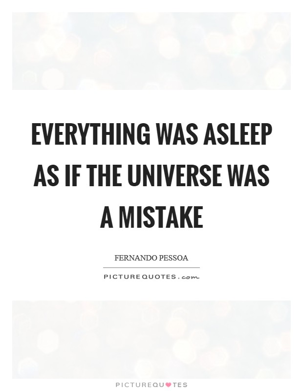 Everything was asleep as if the universe was a mistake Picture Quote #1