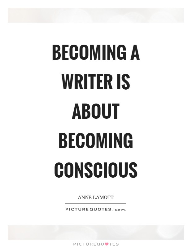 Becoming a writer is about becoming conscious Picture Quote #1