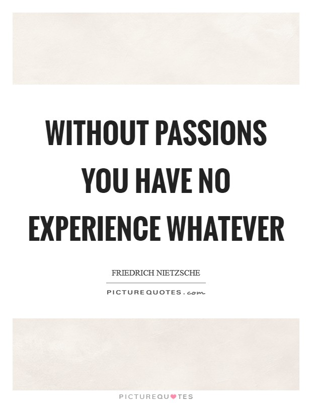 Without passions you have no experience whatever Picture Quote #1