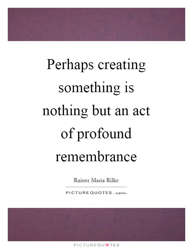 Perhaps creating something is nothing but an act of profound remembrance Picture Quote #1