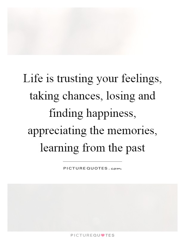 Life Is Trusting Your Feelings, Taking Chances, Losing And Finding  Happiness, Appreciating The