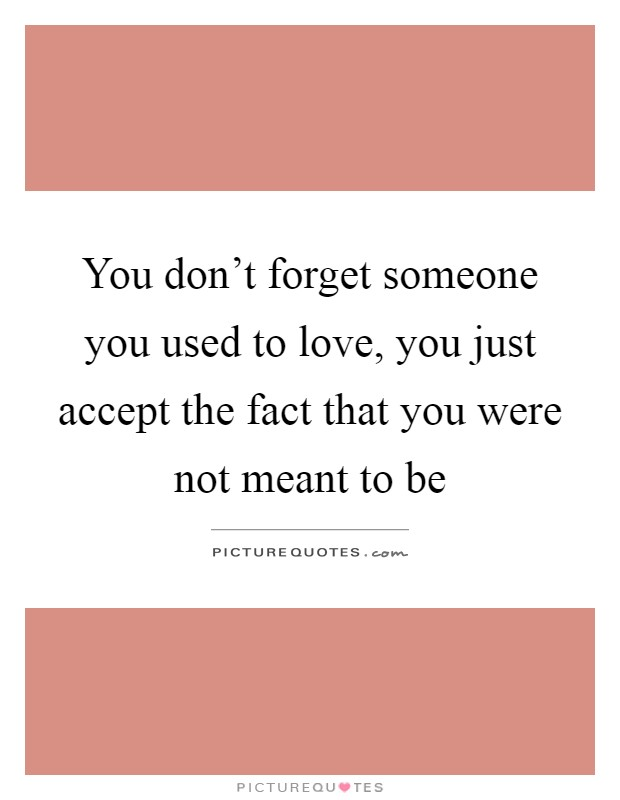 You don't forget someone you used to love, you just accept the fact that you were not meant to be Picture Quote #1