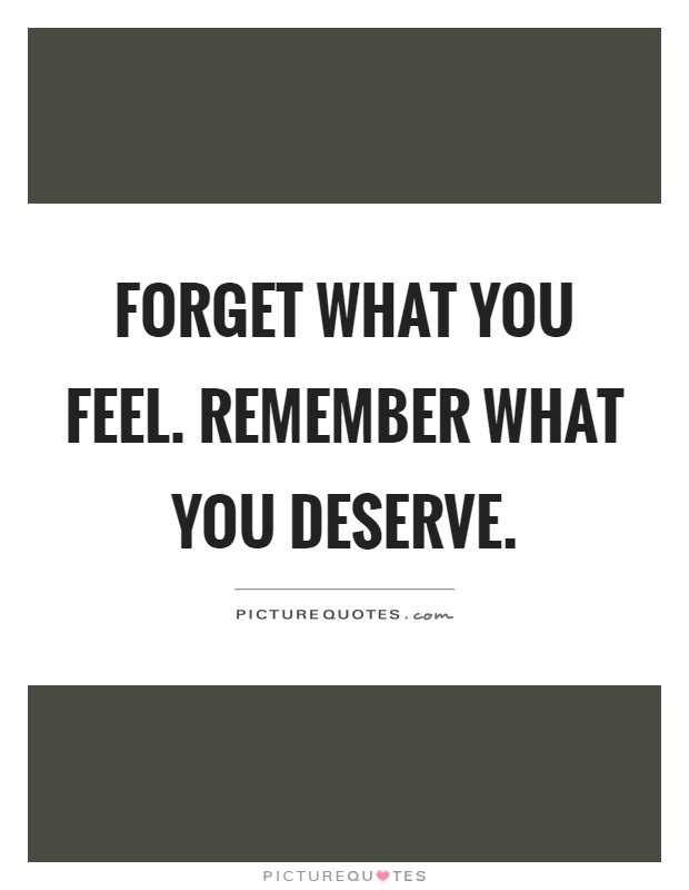 Forget what you feel. Remember what you deserve Picture Quote #1