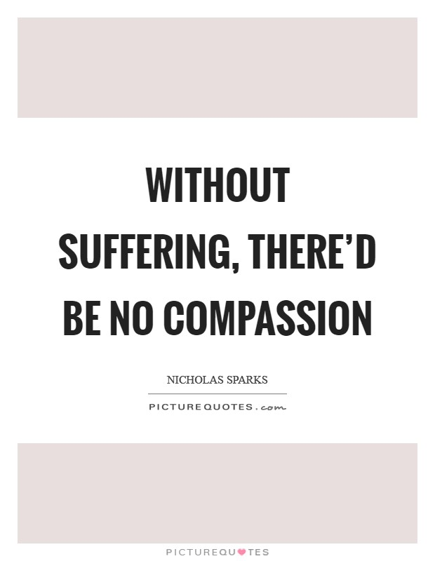 Without suffering, there'd be no compassion Picture Quote #1