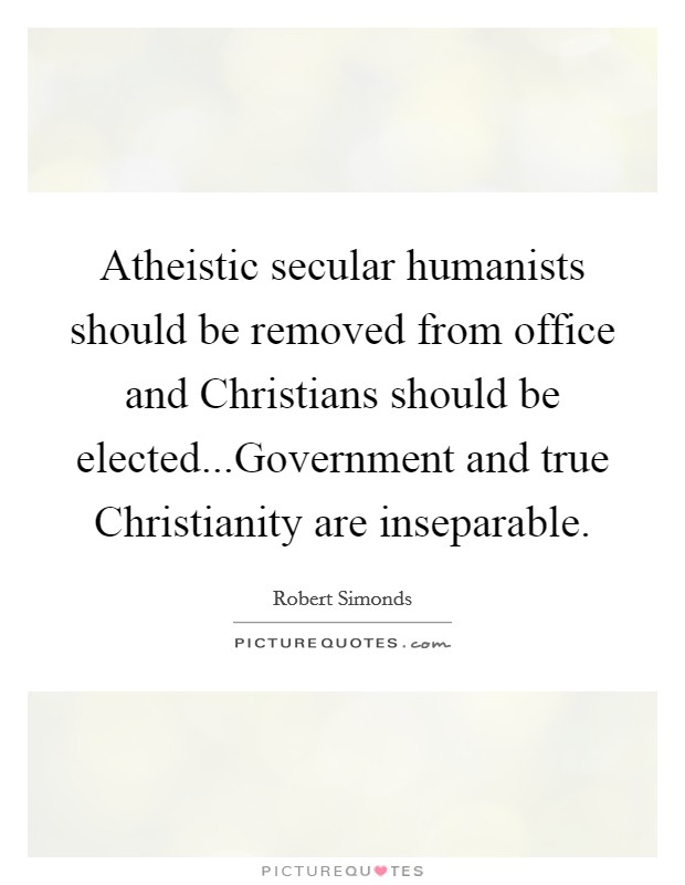 Atheistic secular humanists should be removed from office and Christians should be elected...Government and true Christianity are inseparable Picture Quote #1