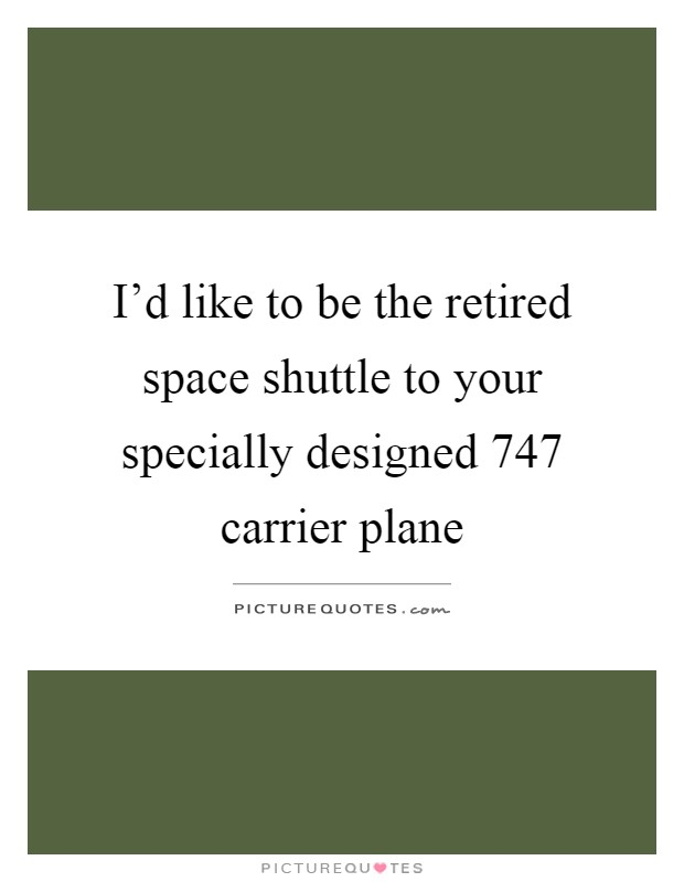 I'd like to be the retired space shuttle to your specially designed 747 carrier plane Picture Quote #1