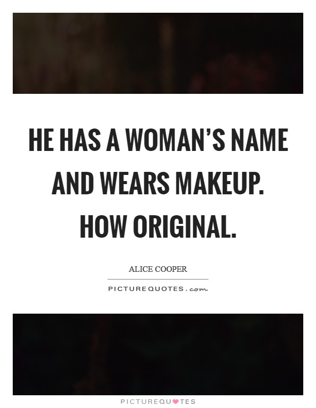 He has a woman's name and wears makeup. How original Picture Quote #1