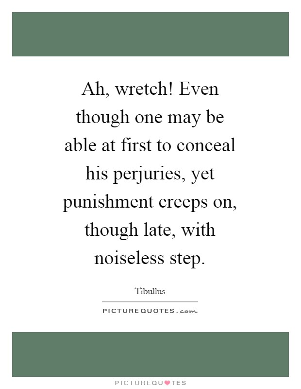 Ah, wretch! Even though one may be able at first to conceal his perjuries, yet punishment creeps on, though late, with noiseless step Picture Quote #1