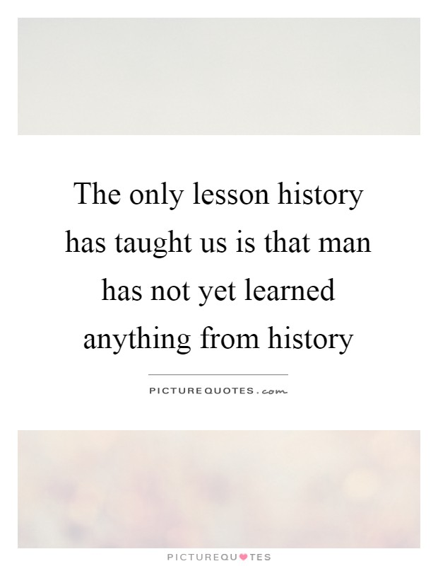 The only lesson history has taught us is that man has not yet learned anything from history Picture Quote #1
