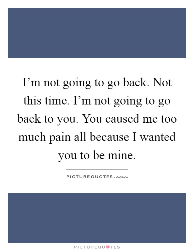 I'm not going to go back. Not this time. I'm not going to go back to you. You caused me too much pain all because I wanted you to be mine Picture Quote #1