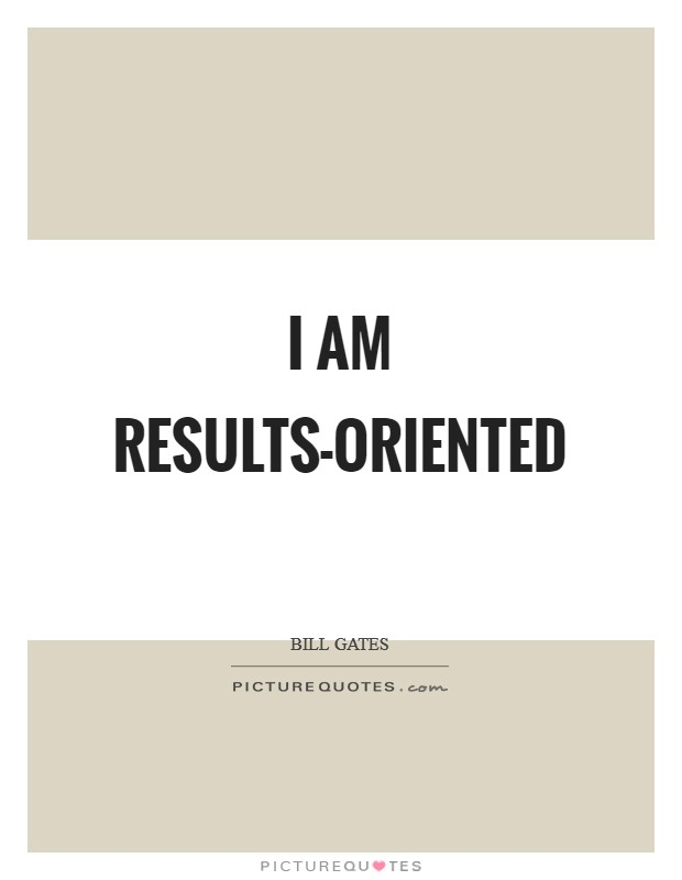 I am results-oriented Picture Quote #1