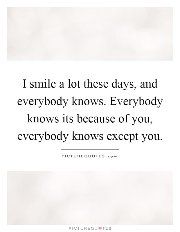 i smile a lot these days and everybody knows everybody knows its because of you everybody knows except you