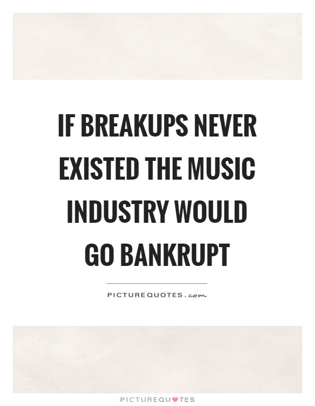 If breakups never existed the music industry would go bankrupt Picture Quote #1