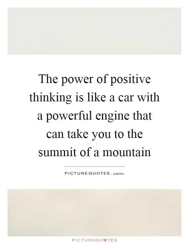 The power of positive thinking is like a car with a powerful engine that can take you to the summit of a mountain Picture Quote #1