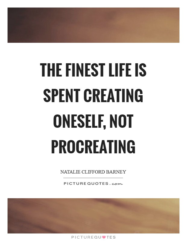 The finest life is spent creating oneself, not procreating Picture Quote #1