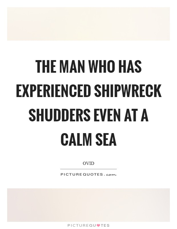 The man who has experienced shipwreck shudders even at a calm sea Picture Quote #1