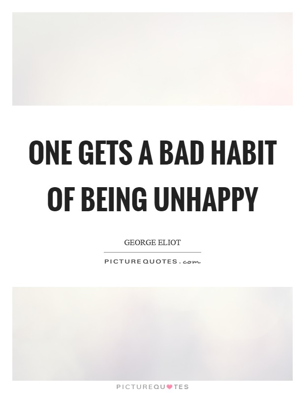 One gets a bad habit of being unhappy Picture Quote #1