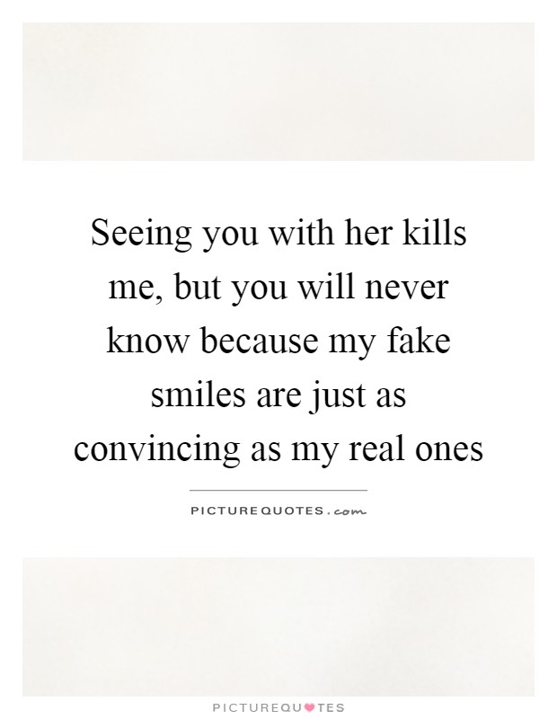 Seeing you with her kills me, but you will never know because my fake smiles are just as convincing as my real ones Picture Quote #1