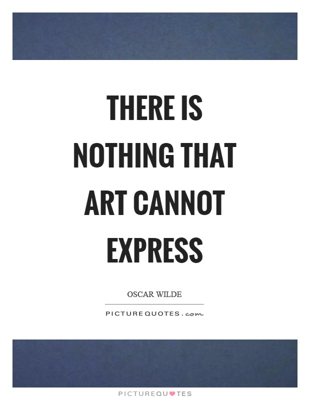 There is nothing that art cannot express Picture Quote #1