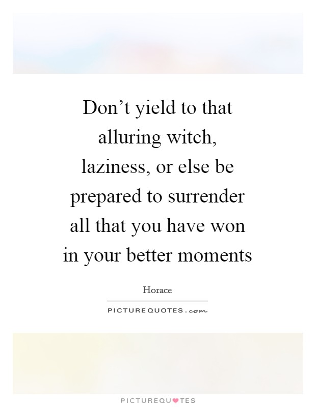 Don't yield to that alluring witch, laziness, or else be prepared to surrender all that you have won in your better moments Picture Quote #1