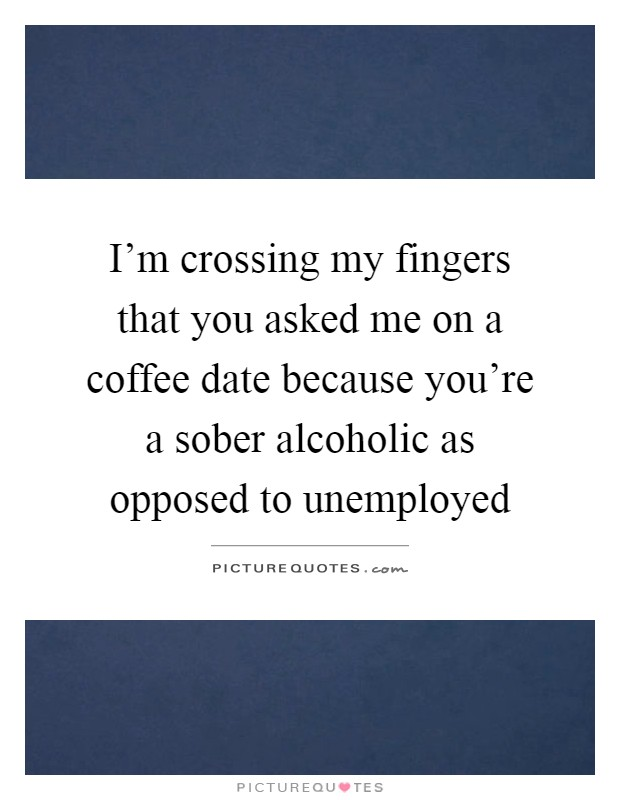 I M Crossing My Fingers That You Asked Me On A Coffee Date Picture Quotes