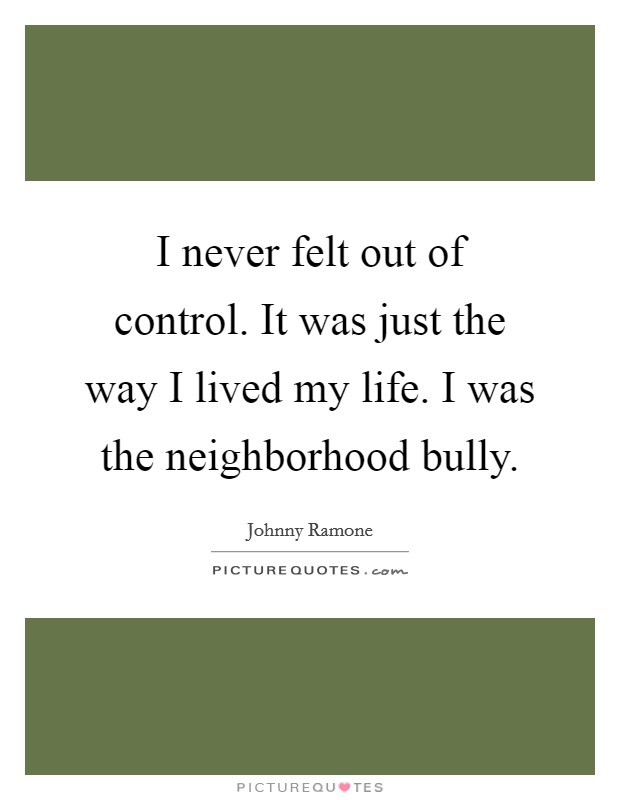 I never felt out of control. It was just the way I lived my life. I was the neighborhood bully Picture Quote #1