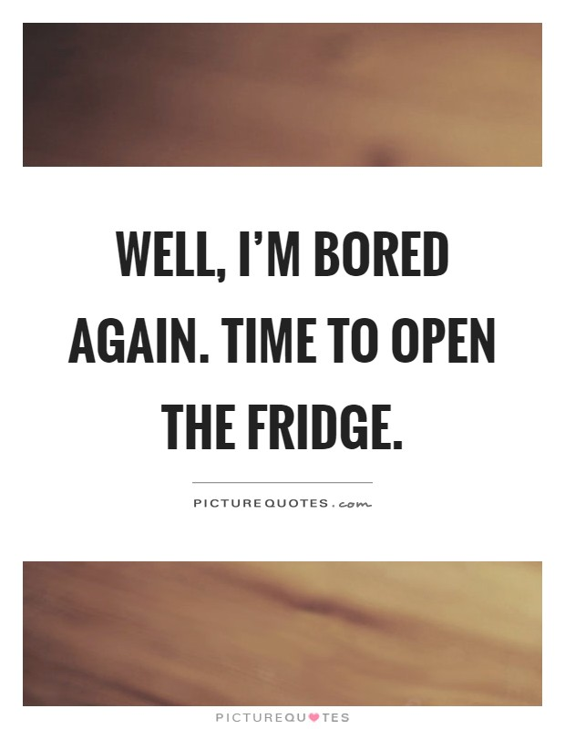 Well, I'm bored again. Time to open the fridge Picture Quote #1