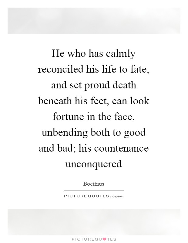 He who has calmly reconciled his life to fate, and set proud death beneath his feet, can look fortune in the face, unbending both to good and bad; his countenance unconquered Picture Quote #1