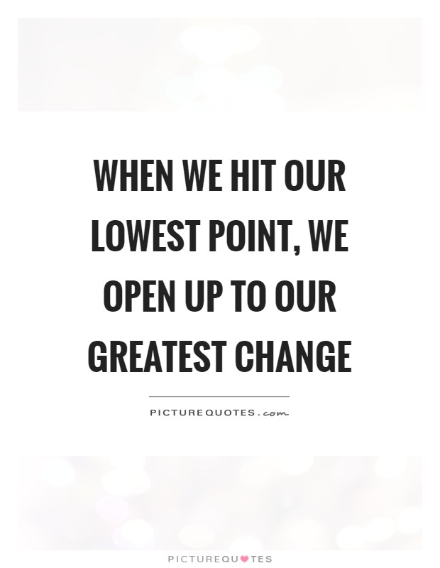When we hit our lowest point, we open up to our greatest change Picture Quote #1