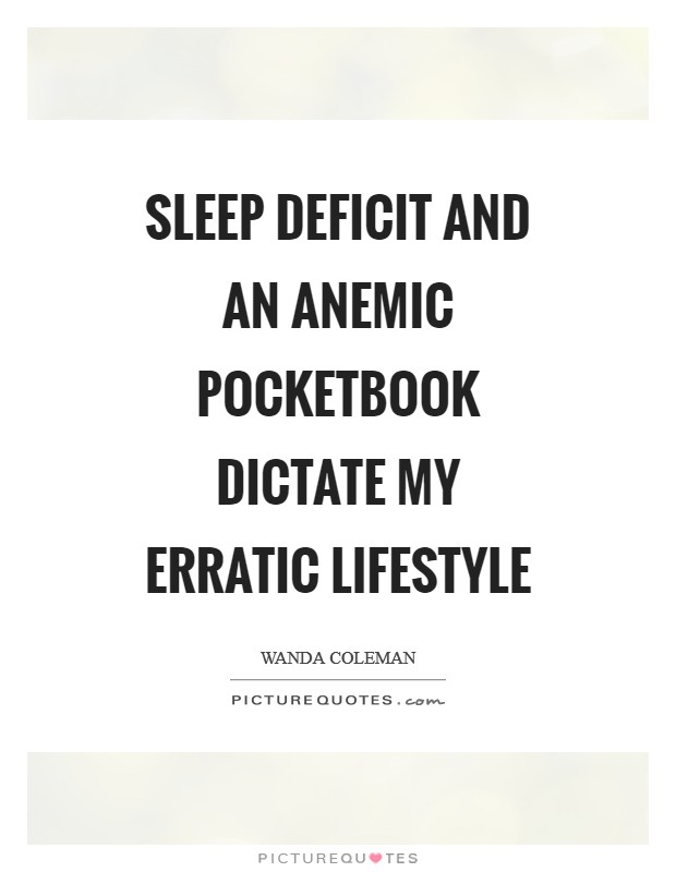 Sleep deficit and an anemic pocketbook dictate my erratic lifestyle Picture Quote #1